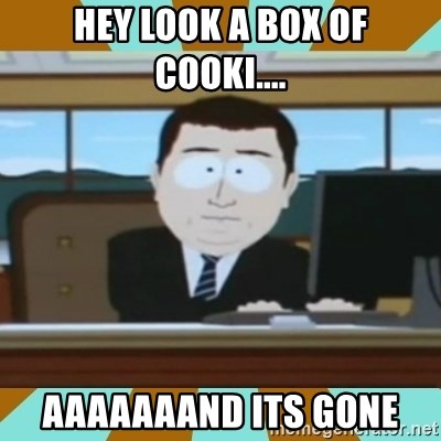 And it's gone - Hey look a box of cooki.... aaaaaaand its gone