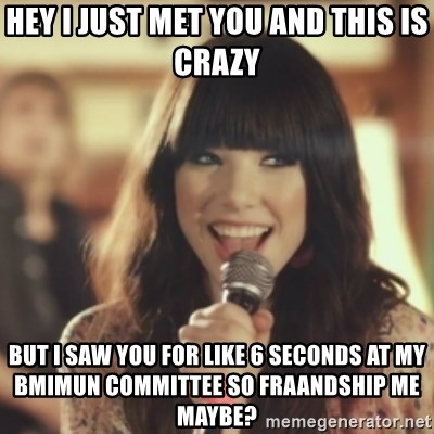 Carly Rae Jepsen Call Me Maybe - Hey i just met You and this is crazy But i saw you for like 6 seconds at my bmimun committee so fraandship me maybe?