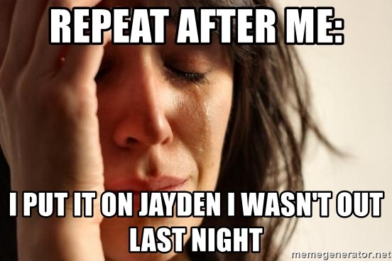 First World Problems - REPEAT AFTER ME: I PUT IT ON JAYDEN I WASN'T OUT LAST NIGHT