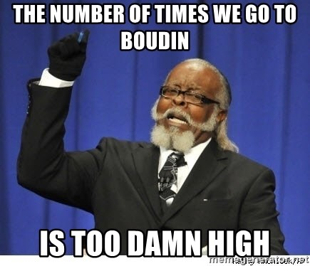 Too high - The Number of Times we go to Boudin is too damn high