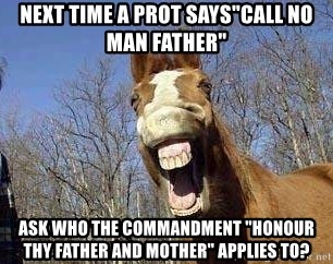 """Horse - NEXT time a Prot says""""Call no man Father"""" Ask who the commandment """"Honour Thy Father And Mother"""" applies to?"""