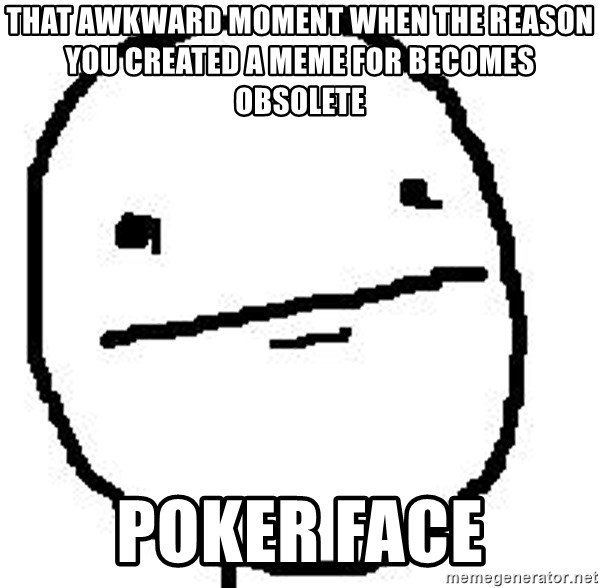 Poker Face Guy - That Awkward Moment when the reason you created a meme for becomes obsolete Poker Face