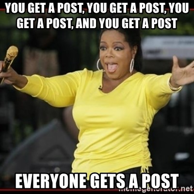 Overly-Excited Oprah!!!  - YOU GET A POST, YOU GET A POST, YOU GET A POST, AND YOU GET A POST EVERYONE GETS A POST