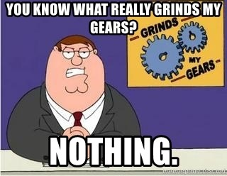 Grinds My Gears Peter Griffin - you know what really grinds my gears? nothing.