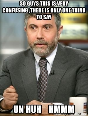 Krugman - SO GUYS THIS IS VERY CONFUSING ,THERE IS ONLY ONE THING TO SAY UN HUH    HMMM