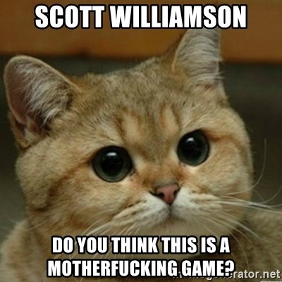 Do you think this is a motherfucking game? - Scott Williamson Do you think this is a motherfucking game?