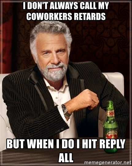 The Most Interesting Man In The World - I DON'T ALWAYS CALL MY COWORKERS RETARDS  BUT WHEN I DO I HIT REPLY ALL