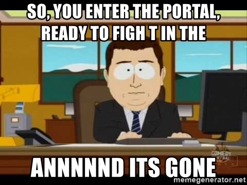 south park aand it's gone - So, you enter the Portal, ready to figh t in the  ANNNNNd its gone