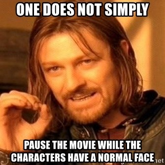 One Does Not Simply - one does not simply pause the movie while the characters have a normal face
