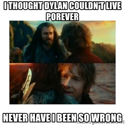 I have never been so wrong - I thought DYLAN COULDN'T LIVE POREVER NEVER hAVE i BEEN SO WRONG