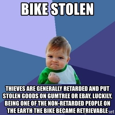 Success Kid - bike stolen thieves are generally retarded and put stolen goods on gumtree or ebay, luckily, being one of the non-retarded people on the earth the bike became retrievable