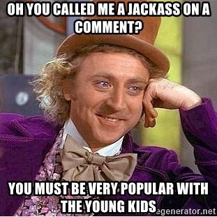 Willy Wonka - Oh you called me a jackass on a comment? you must be very popular with the young kids