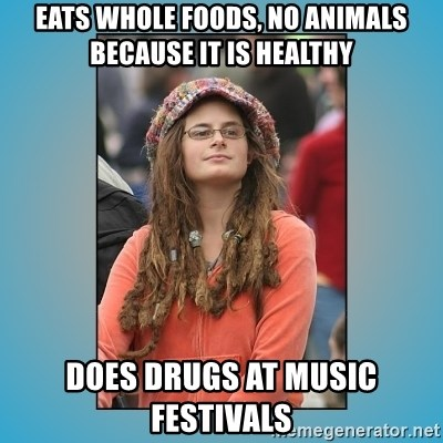 hippie girl - Eats whole foods, no animals because it is healthy Does drugs at music festivals