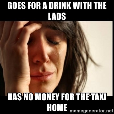 First World Problems - Goes for a drink with the lads Has no money for the taxi home