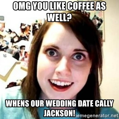 OAG - omg you like coffee as well? whens our wedding date cally jackson!