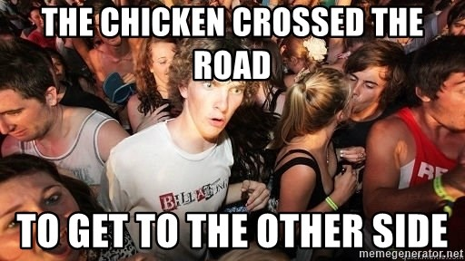Sudden Realization Ralph - the chicken crossed the road to get to the other side