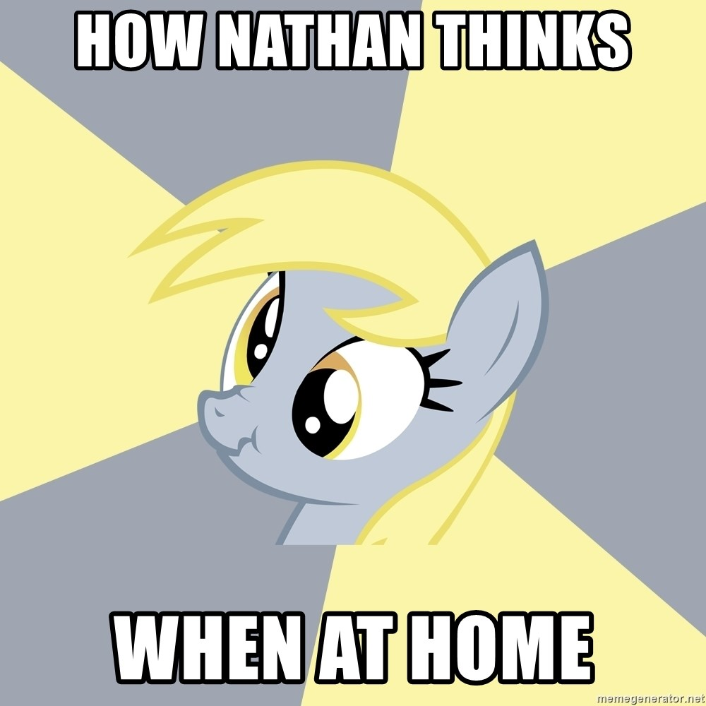 Badvice Derpy - HOW NATHAN THINKS  WHEN AT HOME