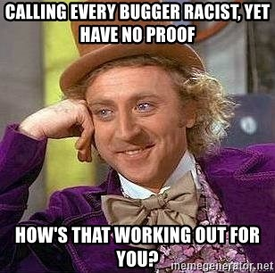 Willy Wonka - calling every bugger racist, yet have no proof how's that working out for you?