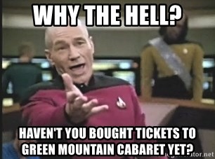 Captain Picard - Why The Hell? Haven't you bought tickets to    Green Mountain Cabaret yet?