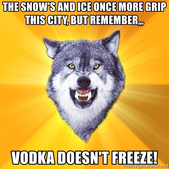 Courage Wolf - the snow's and ice once more grip this city, but remember,,, vodka doesn't freeze!