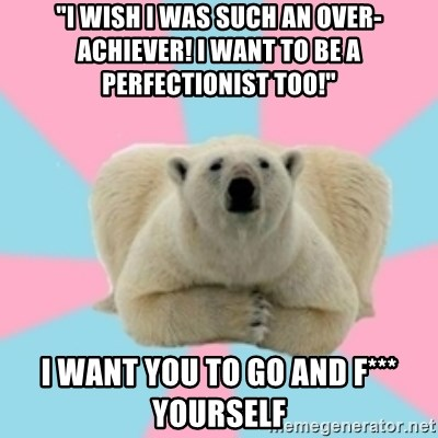 """Perfection Polar Bear - """"I wish I was such an over-achiever! I want to be a perfectionist too!"""" I want you to go and F*** yourself"""
