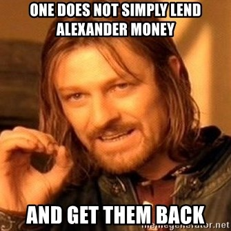 One Does Not Simply - one does not simply lend Alexander money and get them back