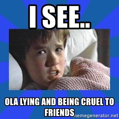 i see dead people - I SEE.. OLA LYING AND BEING CRUEL TO FRIENDS