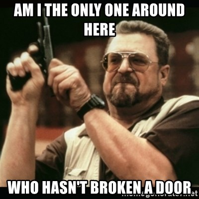 am i the only one around here - Am I the only one around here  who hasn't broken a door