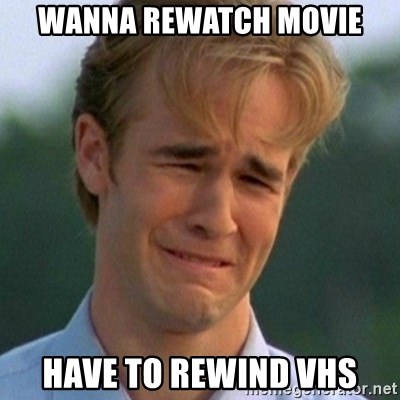 90s Problems - wanna rewatch movie have to rewind vhs