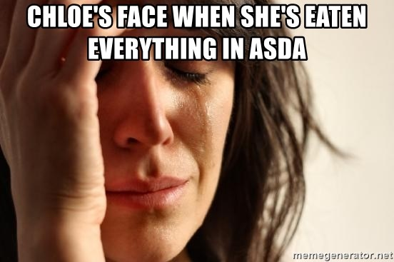 First World Problems - CHLOE'S FACE WHEN SHE'S EATEN EVERYTHING IN ASDA