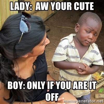 So You're Telling me - LADY:  AW YOUR CUTE BOY: ONLY IF YOU ARE IT OFF