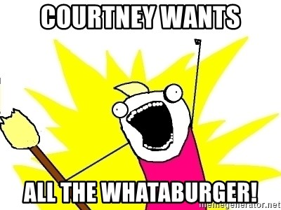 X ALL THE THINGS - COURTNEY WANTS ALL THE WHATABURGER!