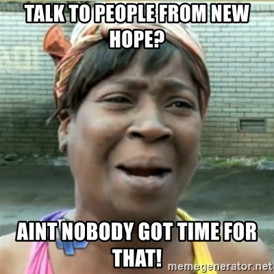 Ain't Nobody got time fo that - Talk to people from new hope?  Aint nobody got time for that!