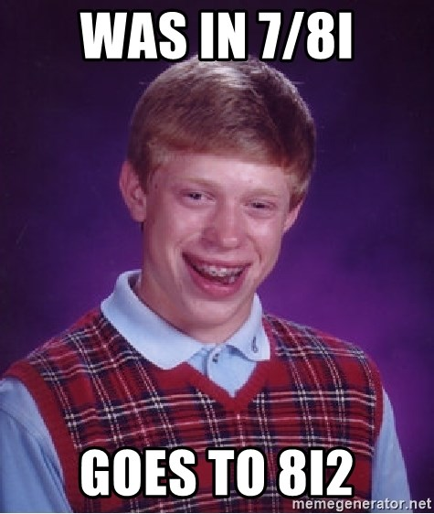 Bad Luck Brian - Was in 7/8I Goes to 8I2