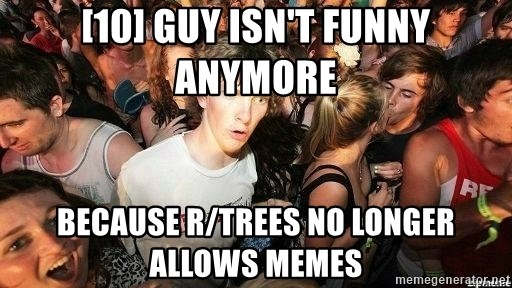 -Sudden Clarity Clarence - [10] guy isn't funny anymore because r/trees no longer allows memes