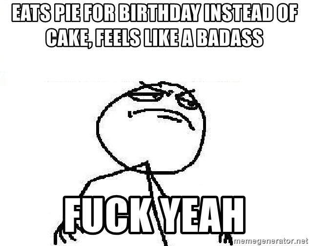 Fuck Yeah - eats pie for birthday instead of cake, feels like a badass fuck yeah