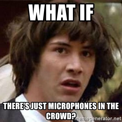 Conspiracy Keanu - What if there's just microphones in the crowd?