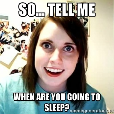Overly Attached Girlfriend 2 - SO... TELL ME WHEN ARE YOU GOING TO SLEEP?