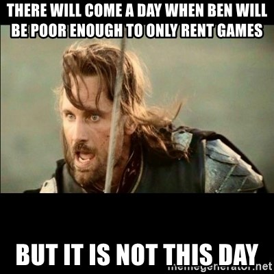 There will come a day but it is not this day - There will come a day when ben will be poor enough to only rent games but it is not this day