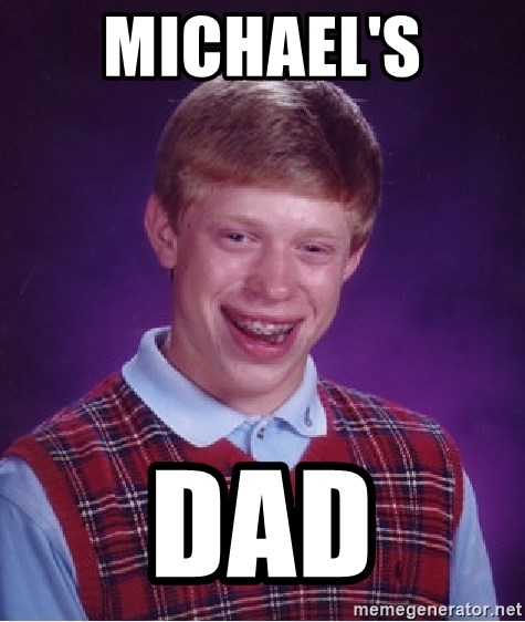 Bad Luck Brian - MICHAEL'S  DAD