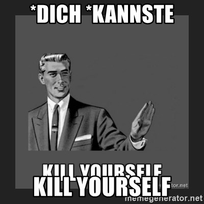 kill yourself guy - *Dich *kannste Kill yourself