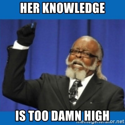 Too damn high - HER KNOWLEDGE IS TOO DAMN HIGH