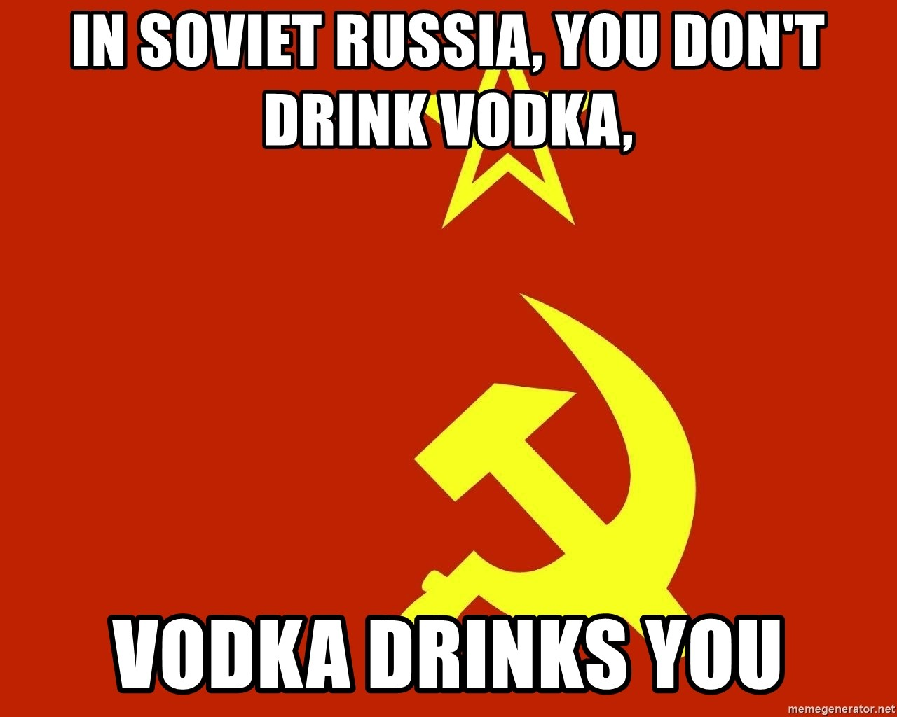 In Soviet Russia - IN SOVIET RUSSIA, YOU DON'T DRINK VODKA, VODKA DRINKS YOU