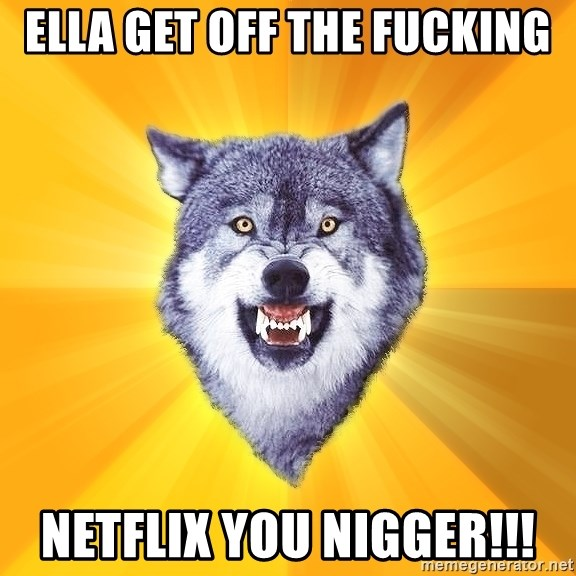 Courage Wolf - ella get off the fucking netflix you nigger!!!