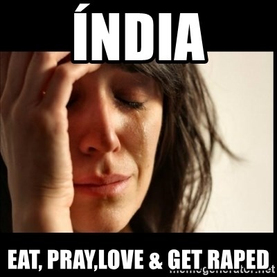 First World Problems - Índia Eat, pray,love & get raped