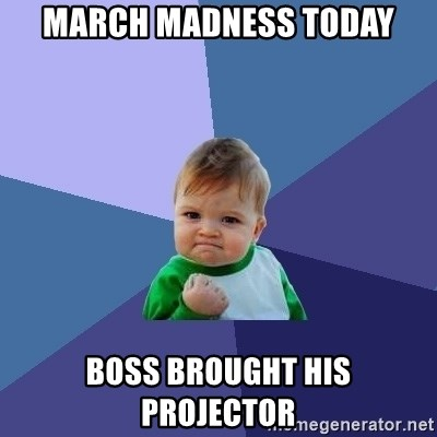 Success Kid - march madness today boss brought his projector