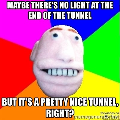 Earnestly Optimistic Advice Puppet - Maybe there's no light at the end of the tunnel but it's a pretty nice tunnel, right?