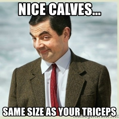 MR bean - NICE CALVES... SAME SIZE AS YOUR TRICEPS