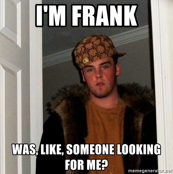 Scumbag Steve - I'm FRANK Was, like, someone looking for me?