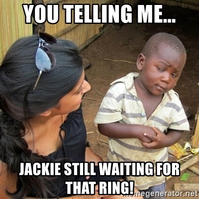 skeptical black kid - YOU TELLING ME... JACKIE STILL WAITING FOR THAT RING!